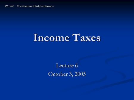 Income Taxes Lecture 6 October 3, 2005 PA 546 Constantine Hadjilambrinos.