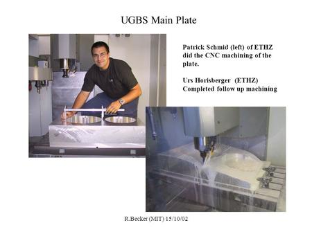 R.Becker (MIT) 15/10/02 UGBS Main Plate Patrick Schmid (left) of ETHZ did the CNC machining of the plate. Urs Horisberger (ETHZ) Completed follow up machining.