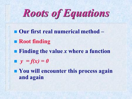 Roots of Equations Our first real numerical method – Root finding
