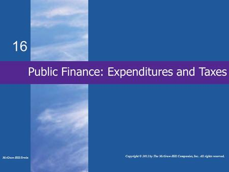 16 Public Finance: Expenditures and Taxes McGraw-Hill/Irwin Copyright © 2012 by The McGraw-Hill Companies, Inc. All rights reserved.