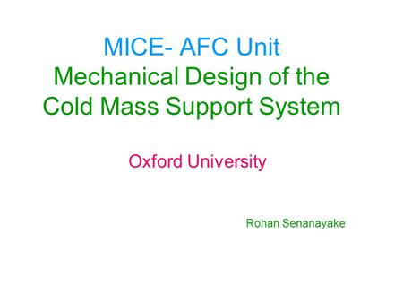 MICE- AFC Unit Mechanical Design of the Cold Mass Support System Oxford University Rohan Senanayake.