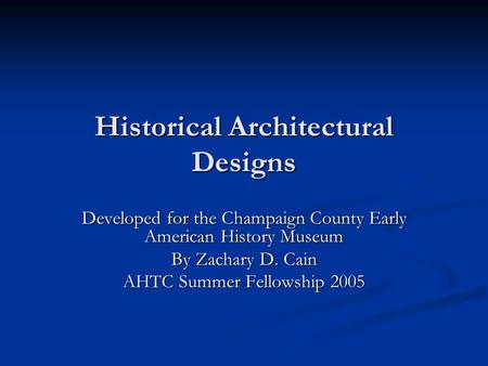 Historical Architectural Designs Developed for the Champaign County Early American History Museum By Zachary D. Cain AHTC Summer Fellowship 2005.