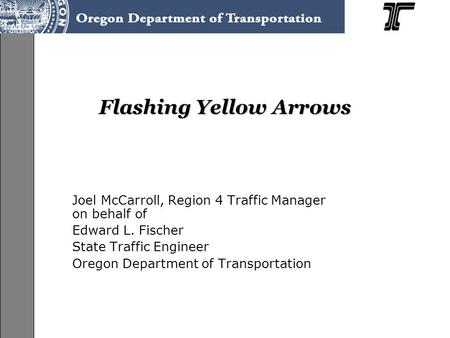 Flashing Yellow Arrows Joel McCarroll, Region 4 Traffic Manager on behalf of Edward L. Fischer State Traffic Engineer Oregon Department of Transportation.