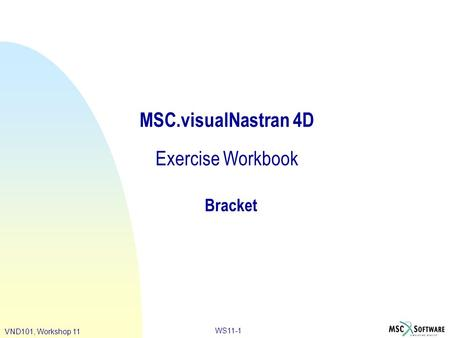 WS11-1 VND101, Workshop 11 MSC.visualNastran 4D Exercise Workbook Bracket.
