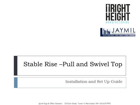 Stable Rise –Pull and Swivel Top Installation and Set Up Guide Jaymil Ergo & Office Solutions 150 Dow Street, Tower 4, Manchester, NH 603.629.9995.