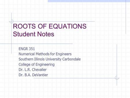 ROOTS OF EQUATIONS Student Notes ENGR 351 Numerical Methods for Engineers Southern Illinois University Carbondale College of Engineering Dr. L.R. Chevalier.