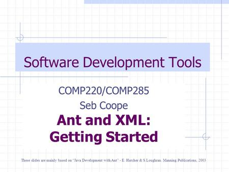 "Software Development Tools COMP220/COMP285 Seb Coope Ant and XML: Getting Started These slides are mainly based on ""Java Development with Ant"" - E. Hatcher."