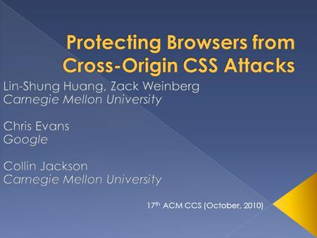 17 th ACM CCS (October, 2010).  Introduction  Threat Model  Cross-Origin CSS Attacks  Example Attacks  Defenses  Experiment  Related Work 2 A Presentation.