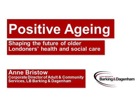 Positive Ageing Shaping the future of older Londoners' health and social care Anne Bristow Corporate Director of Adult & Community Services, LB Barking.
