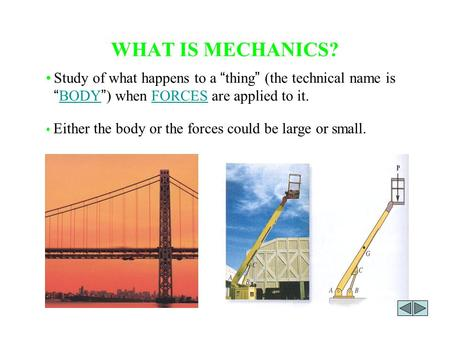 "WHAT IS MECHANICS? Either the body or the forces could be large or small. Study of what happens to a "" thing "" (the technical name is "" BODY "" ) when FORCES."