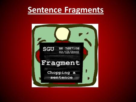 "Sentence Fragments. Fragments – dependent clauses posing as whole sentences Not necessarily short Bracket all ""fluff"" (prepositional phrases & appositives)"