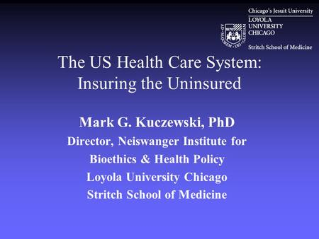 The US Health Care System: Insuring the Uninsured Mark G. Kuczewski, PhD Director, Neiswanger Institute for Bioethics & Health Policy Loyola University.
