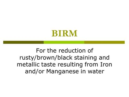 BIRM For the reduction of rusty/brown/black staining and metallic taste resulting from Iron and/or Manganese in water.