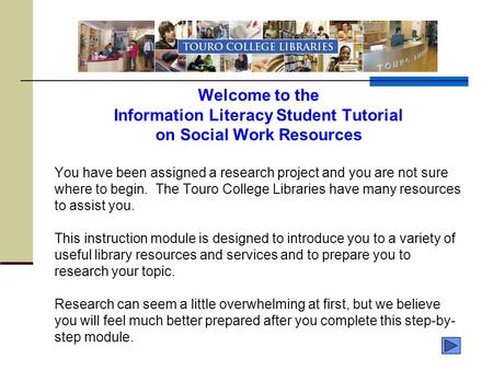 Welcome <strong>to</strong> the Information Literacy Student Tutorial on Social Work Resources You have been assigned a research project and you are not sure where <strong>to</strong> begin.