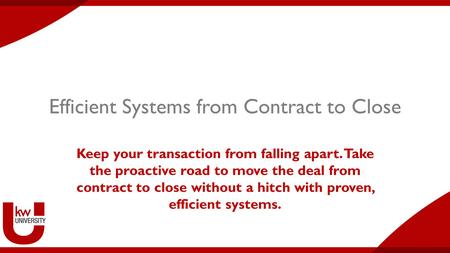 Efficient Systems from Contract to Close Keep your transaction from falling apart. Take the proactive road to move the deal from contract to close without.