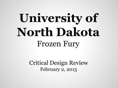 University of North Dakota Frozen Fury Critical Design Review February 2, 2015.
