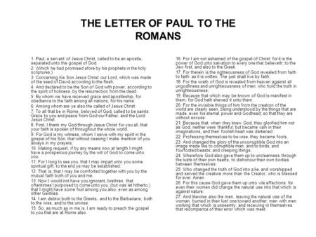 THE LETTER OF PAUL TO THE ROMANS 1: Paul, a servant of Jesus Christ, called to be an apostle, separated unto the gospel of God, 2: (Which he had promised.