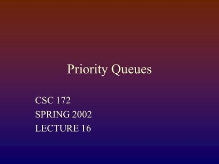 Priority Queues CSC 172 SPRING 2002 LECTURE 16. Priority Queues Model Set with priorities associate with elements Priorites are comparable by a < operator.