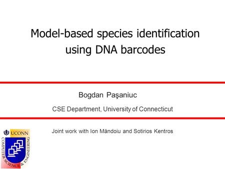Model-based species identification using DNA barcodes Bogdan Paşaniuc CSE Department, University of Connecticut Joint work with Ion Măndoiu and Sotirios.