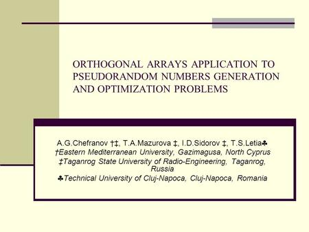 ORTHOGONAL ARRAYS APPLICATION TO PSEUDORANDOM NUMBERS GENERATION AND OPTIMIZATION PROBLEMS A.G.Chefranov †‡, T.A.Mazurova ‡, I.D.Sidorov ‡, T.S.Letia 