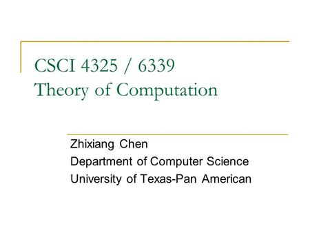 CSCI 4325 / 6339 Theory of Computation Zhixiang Chen Department of Computer Science University of Texas-Pan American.