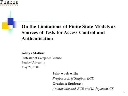 1 On the Limitations of Finite State Models as Sources of Tests for Access Control and Authentication Aditya Mathur Professor of Computer Science Purdue.