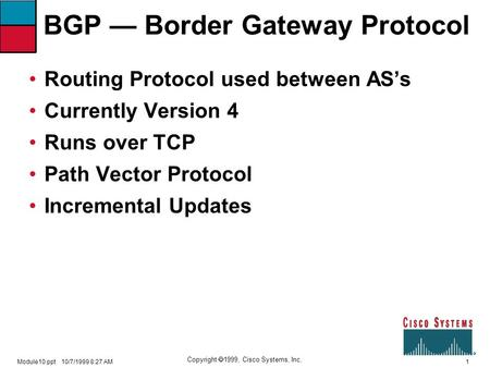 1 Copyright  1999, Cisco Systems, Inc. Module10.ppt10/7/1999 8:27 AM BGP — Border Gateway Protocol Routing Protocol used between AS's Currently Version.