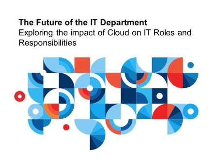 The Future of the IT Department Exploring the impact of Cloud on IT Roles and Responsibilities.