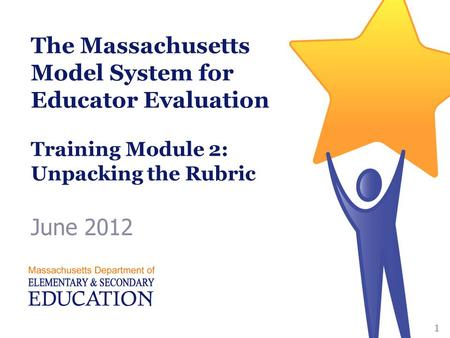 The Massachusetts Model System for Educator Evaluation Training Module 2: Unpacking the Rubric June 2012 1.