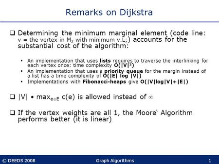 © DEEDS 2008Graph Algorithms1 Remarks on Dijkstra  Determining the minimum marginal element (code line: v = the vertex in M 2 with minimum v.L; ) accounts.