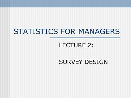 STATISTICS FOR MANAGERS LECTURE 2: SURVEY DESIGN.