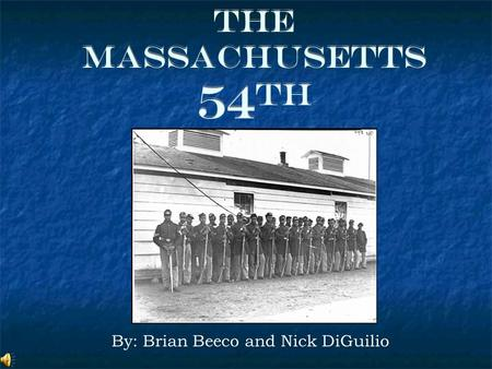 The Massachusetts 54 th By: Brian Beeco and Nick DiGuilio.