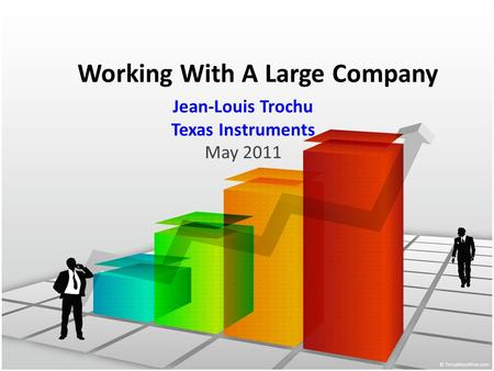 Working With A Large Company Jean-Louis Trochu Texas Instruments May 2011.