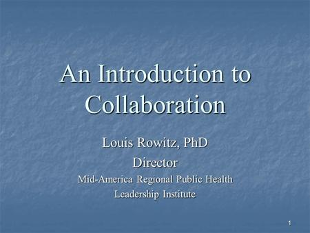 1 An Introduction to Collaboration Louis Rowitz, PhD Director Mid-America Regional Public Health Leadership Institute.