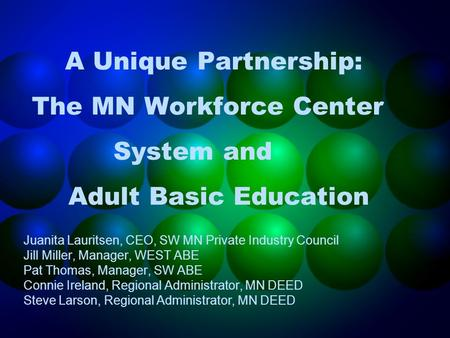 A Unique Partnership: The MN Workforce Center System and Adult Basic Education Juanita Lauritsen, CEO, SW MN Private Industry Council Jill Miller, Manager,