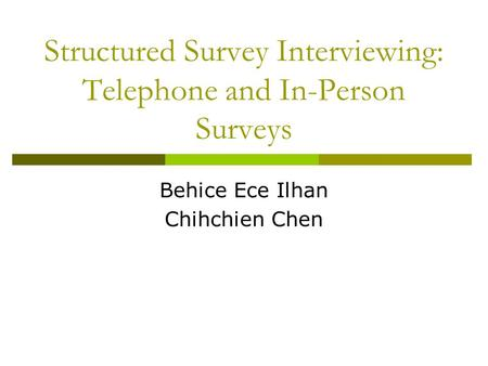 Structured Survey Interviewing: Telephone and In-Person Surveys Behice Ece Ilhan Chihchien Chen.