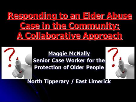 Responding to an Elder Abuse Case in the Community: A Collaborative Approach Maggie McNally Senior Case Worker for the Protection of Older People North.