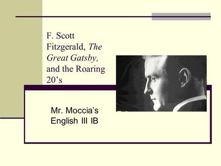 F. Scott Fitzgerald, The Great Gatsby, and the Roaring 20's Mr. Moccia's English III IB.