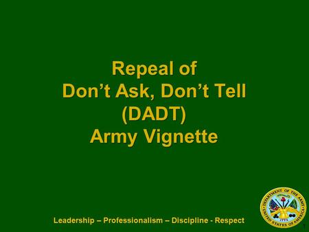 Leadership – Professionalism – Discipline - Respect Repeal of Don't Ask, Don't Tell (DADT) Army Vignette Repeal of Don't Ask, Don't Tell (DADT) Army Vignette.