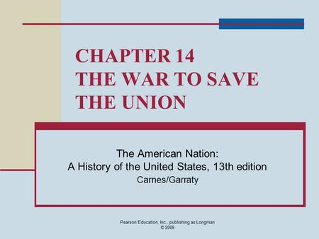 Pearson Education, Inc., publishing as Longman © 2008 CHAPTER 14 THE WAR TO SAVE THE UNION The American Nation: A History of the United States, <strong>13th</strong> edition.