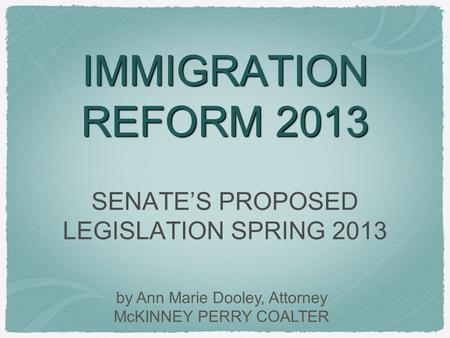 IMMIGRATION REFORM 2013 SENATE'S PROPOSED LEGISLATION SPRING 2013 by Ann Marie Dooley, Attorney McKINNEY PERRY COALTER.