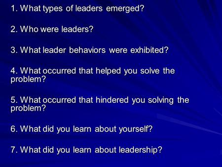 1. What types of leaders emerged? 2. Who were leaders? 3. What leader behaviors were exhibited? 4. What occurred that helped you solve the problem? 5.