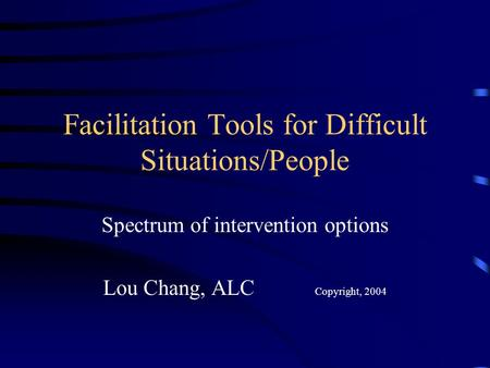 Facilitation Tools for Difficult Situations/People Spectrum of intervention options Lou Chang, ALC Copyright, 2004.