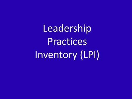 Leadership Practices Inventory (LPI). The Leadership Practices Inventory (LPI) 5 practices and commitments associated with LPI: – Challenging the process.
