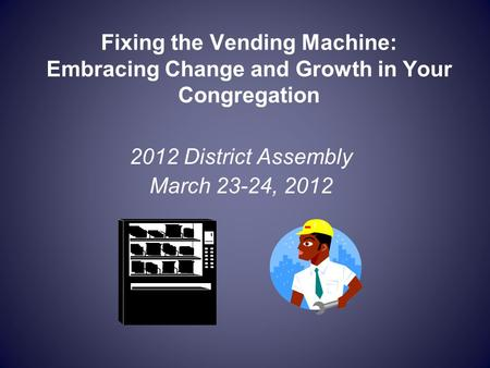Fixing the Vending Machine: Embracing Change and Growth in Your Congregation 2012 District Assembly March 23-24, 2012.