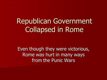 Republican Government Collapsed in Rome Even though they were victorious, Rome was hurt in many ways from the Punic Wars.