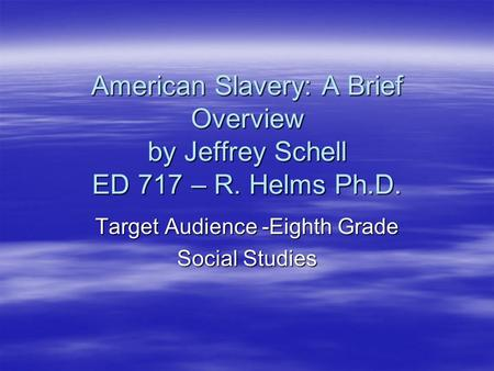American Slavery: A Brief Overview by Jeffrey Schell ED 717 – R. Helms Ph.D. Target Audience -Eighth Grade Social Studies.