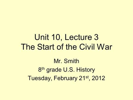 Unit 10, Lecture 3 The Start of the Civil War Mr. Smith 8 th grade U.S. History Tuesday, February 21 st, 2012.
