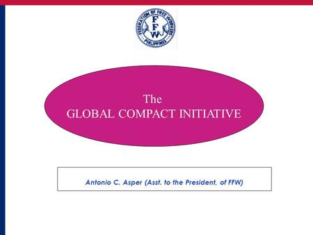 1 Antonio C. Asper (Asst. to the President, of FFW) The GLOBAL COMPACT INITIATIVE.