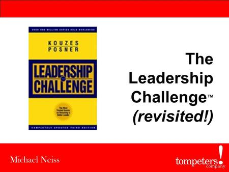 The Leadership Challenge ™ (revisited!) Michael Neiss.